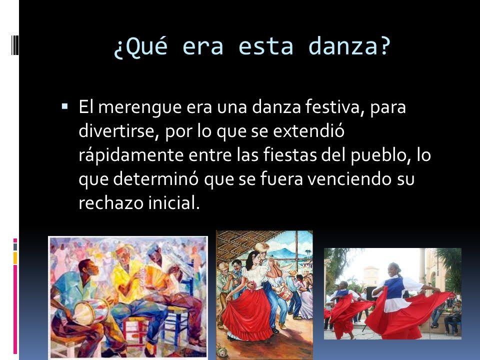 ¿Qué era esta danza? El merengue era una danza festiva, para divertirse, por lo que se extendió rápidamente entre las fiestas del pueblo, lo que deter