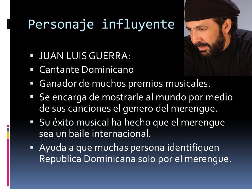Personaje influyente JUAN LUIS GUERRA: Cantante Dominicano Ganador de muchos premios musicales. Se encarga de mostrarle al mundo por medio de sus canc
