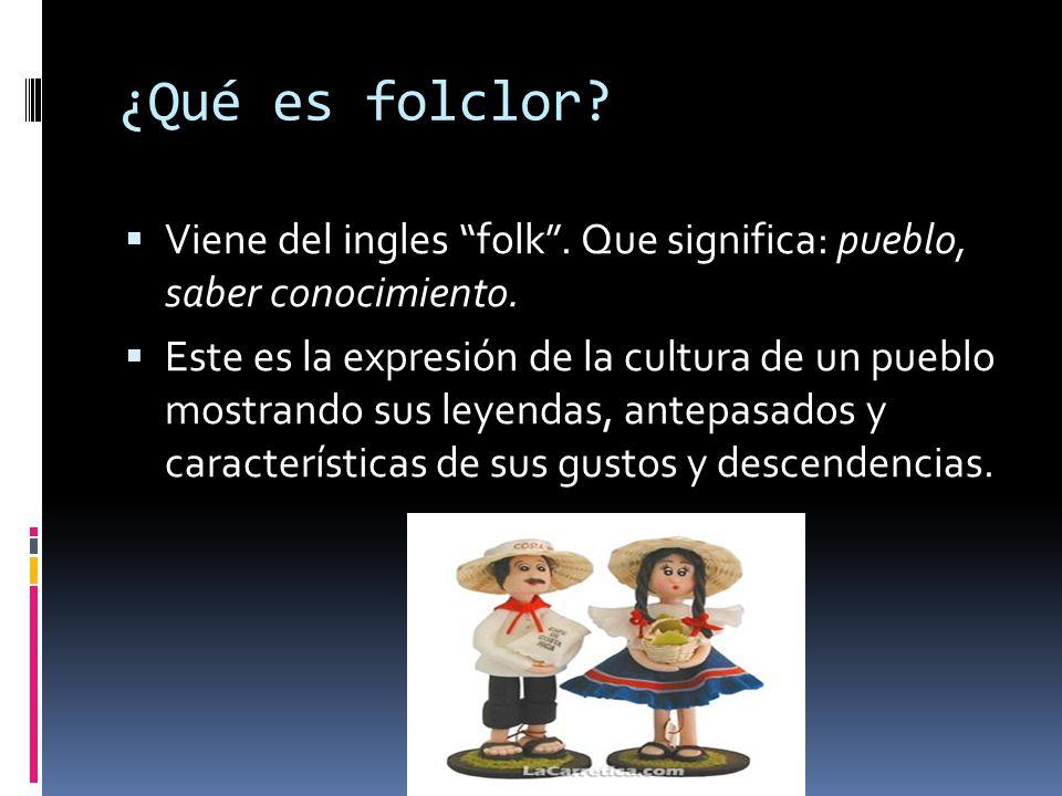 ¿Qué es folclor? Viene del ingles folk. Que significa: pueblo, saber conocimiento. Este es la expresión de la cultura de un pueblo mostrando sus leyen