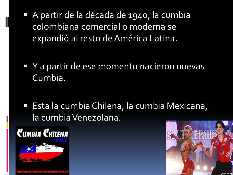 A partir de la década de 1940, la cumbia colombiana comercial o moderna se expandió al resto de América Latina. Y a partir de ese momento nacieron nue