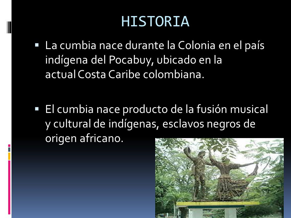 HISTORIA La cumbia nace durante la Colonia en el país indígena del Pocabuy, ubicado en la actual Costa Caribe colombiana. El cumbia nace producto de l