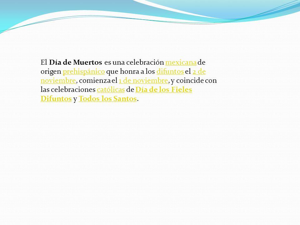 El Día de Muertos es una celebración mexicana de origen prehispánico que honra a los difuntos el 2 de noviembre, comienza el 1 de noviembre, y coincide con las celebraciones católicas de Día de los Fieles Difuntos y Todos los Santos.mexicanaprehispánicodifuntos2 de noviembre1 de noviembrecatólicasDía de los Fieles DifuntosTodos los Santos