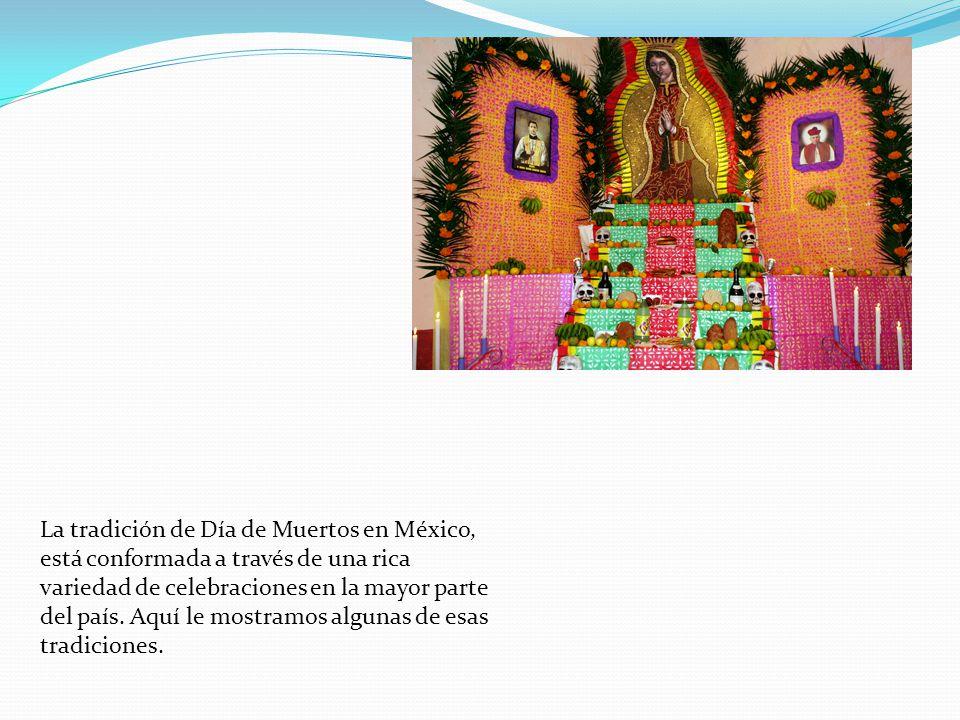 La tradición de Día de Muertos en México, está conformada a través de una rica variedad de celebraciones en la mayor parte del país. Aquí le mostramos