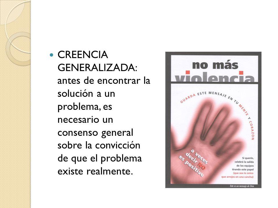 CREENCIA GENERALIZADA: antes de encontrar la solución a un problema, es necesario un consenso general sobre la convicción de que el problema existe re