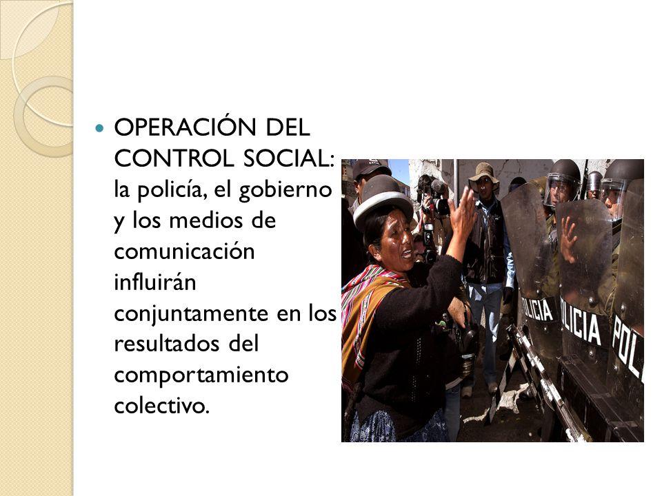 OPERACIÓN DEL CONTROL SOCIAL: la policía, el gobierno y los medios de comunicación influirán conjuntamente en los resultados del comportamiento colect