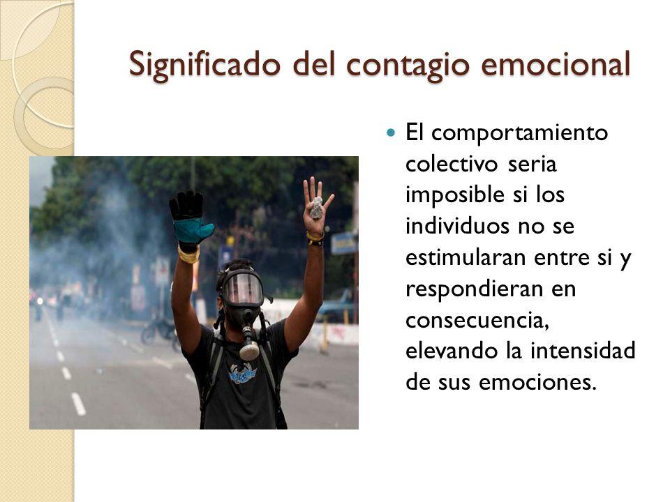 Significado del contagio emocional El comportamiento colectivo seria imposible si los individuos no se estimularan entre si y respondieran en consecue