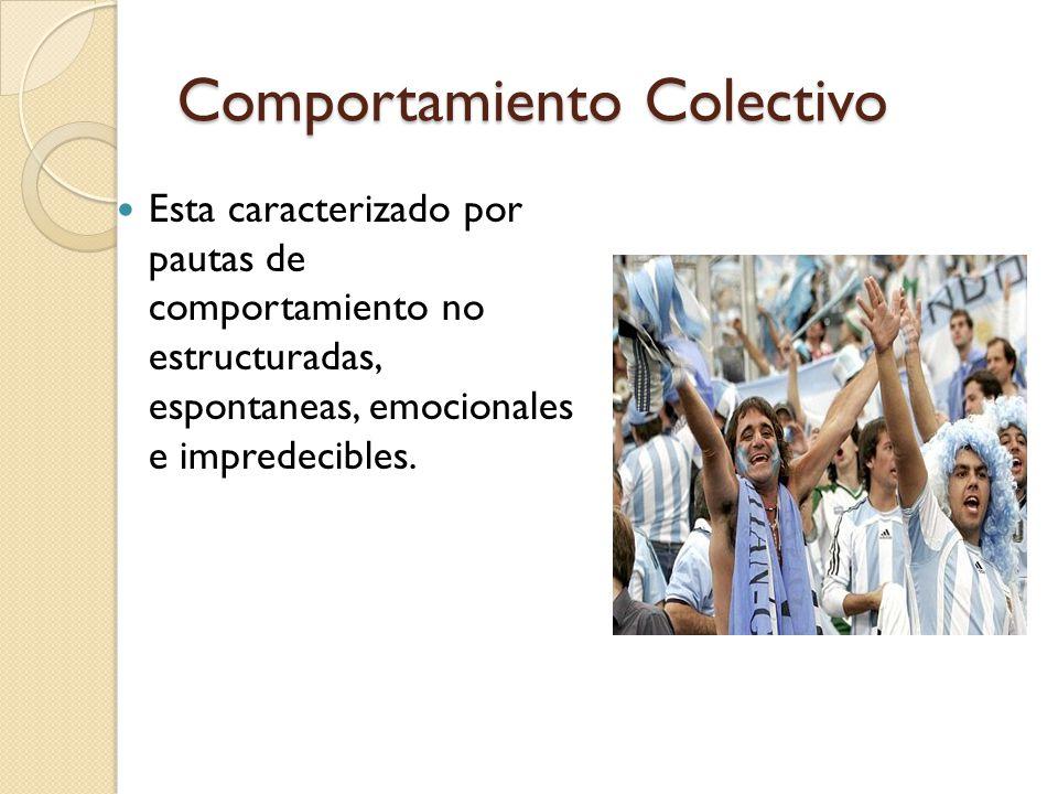 Comportamiento Colectivo Esta caracterizado por pautas de comportamiento no estructuradas, espontaneas, emocionales e impredecibles.