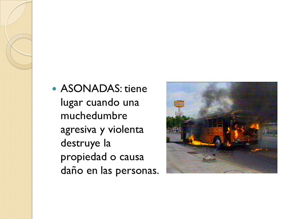 ASONADAS: tiene lugar cuando una muchedumbre agresiva y violenta destruye la propiedad o causa daño en las personas.