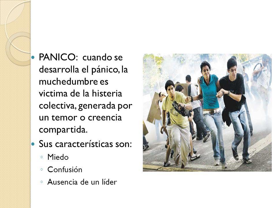 PANICO: cuando se desarrolla el pánico, la muchedumbre es victima de la histeria colectiva, generada por un temor o creencia compartida. Sus caracterí