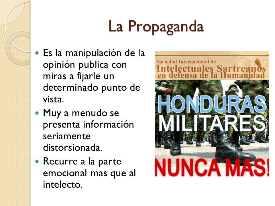 La Propaganda Es la manipulación de la opinión publica con miras a fijarle un determinado punto de vista. Muy a menudo se presenta información seriame