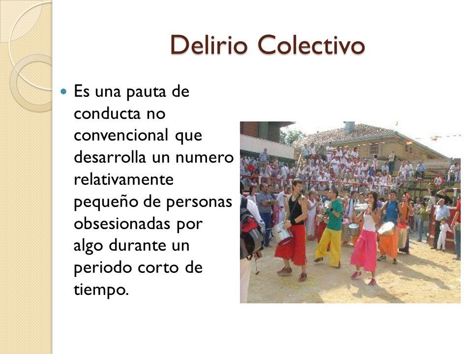 Delirio Colectivo Es una pauta de conducta no convencional que desarrolla un numero relativamente pequeño de personas obsesionadas por algo durante un