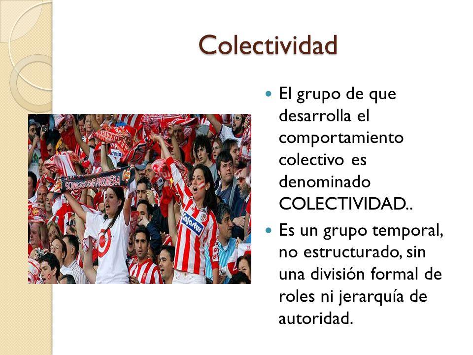 Colectividad El grupo de que desarrolla el comportamiento colectivo es denominado COLECTIVIDAD.. Es un grupo temporal, no estructurado, sin una divisi