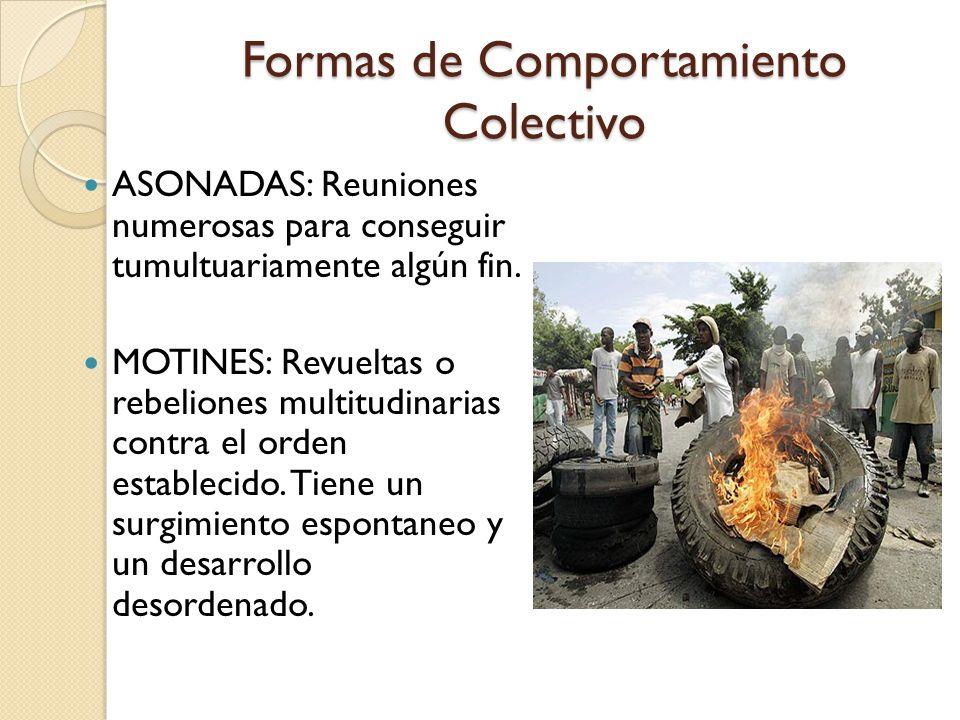 Formas de Comportamiento Colectivo ASONADAS: Reuniones numerosas para conseguir tumultuariamente algún fin. MOTINES: Revueltas o rebeliones multitudin