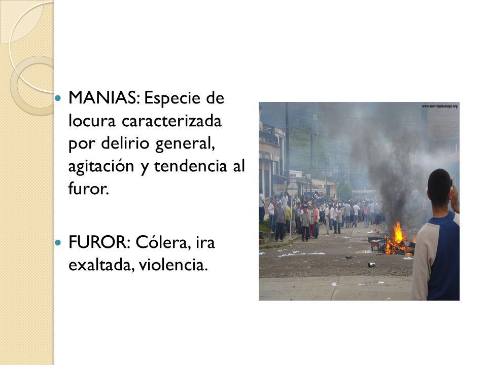 MANIAS: Especie de locura caracterizada por delirio general, agitación y tendencia al furor. FUROR: Cólera, ira exaltada, violencia.