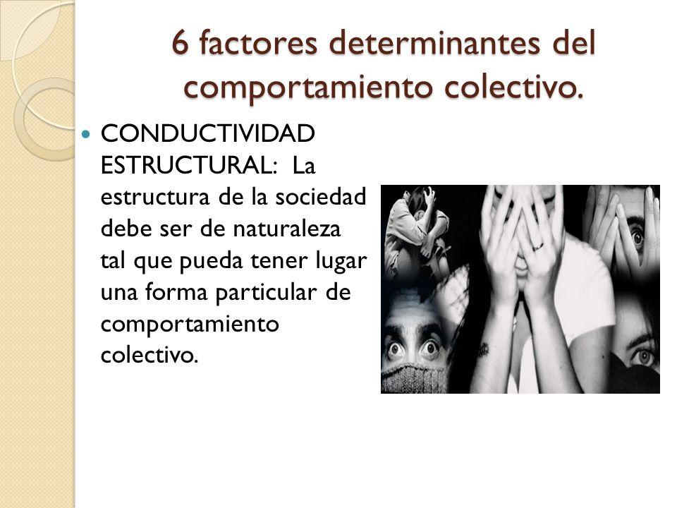 6 factores determinantes del comportamiento colectivo. CONDUCTIVIDAD ESTRUCTURAL: La estructura de la sociedad debe ser de naturaleza tal que pueda te