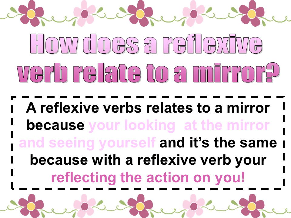 A reflexive verbs relates to a mirror because your looking at the mirror and seeing yourself and its the same because with a reflexive verb your refle