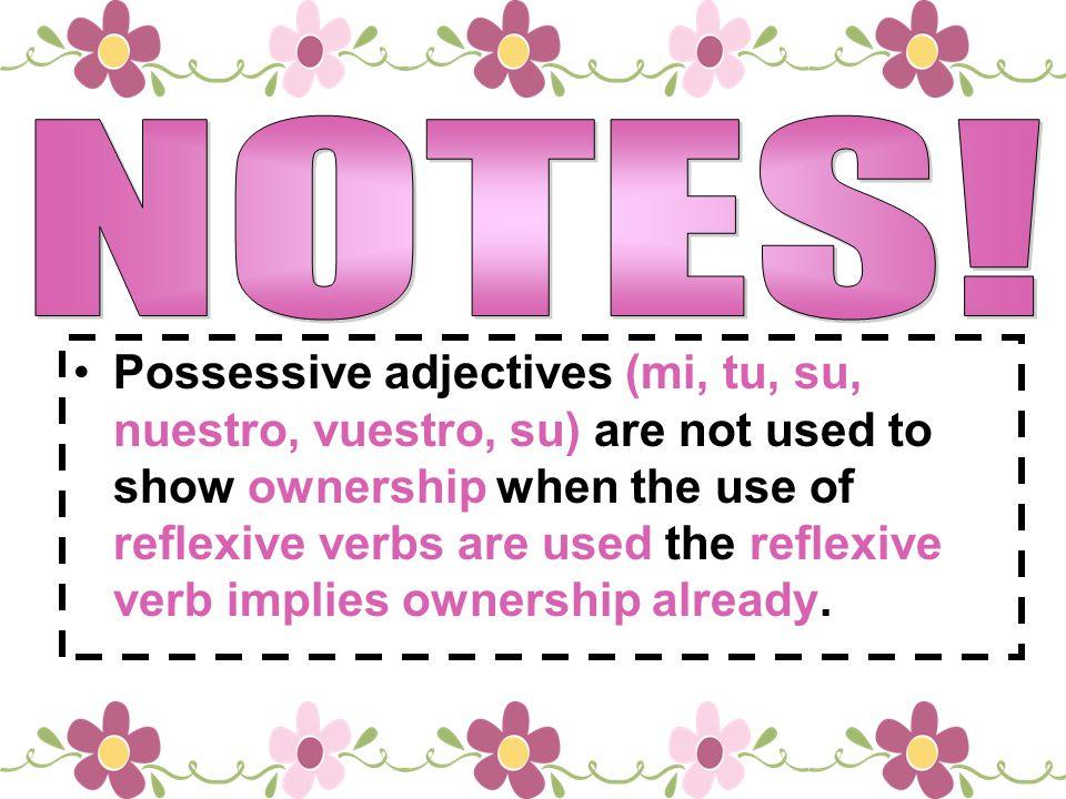 Possessive adjectives (mi, tu, su, nuestro, vuestro, su) are not used to show ownership when the use of reflexive verbs are used the reflexive verb im