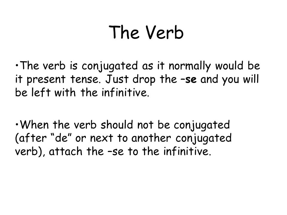 The Verb The verb is conjugated as it normally would be it present tense. Just drop the –se and you will be left with the infinitive. When the verb sh