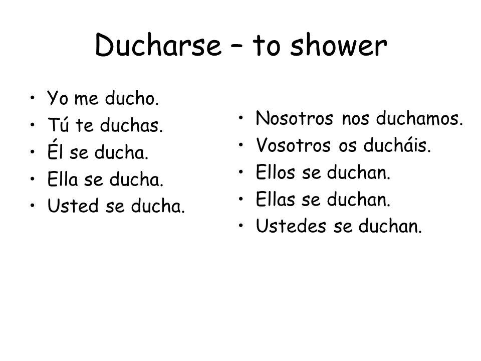 Ducharse – to shower Yo me ducho. Tú te duchas. Él se ducha. Ella se ducha. Usted se ducha. Nosotros nos duchamos. Vosotros os ducháis. Ellos se ducha