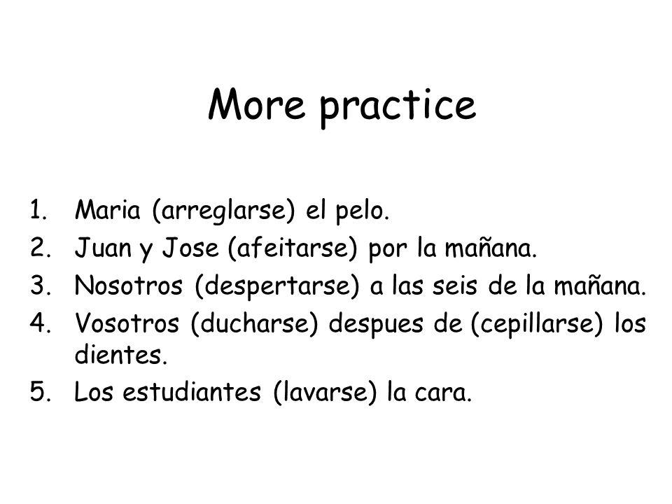 More practice 1.Maria (arreglarse) el pelo. 2.Juan y Jose (afeitarse) por la mañana. 3.Nosotros (despertarse) a las seis de la mañana. 4.Vosotros (duc