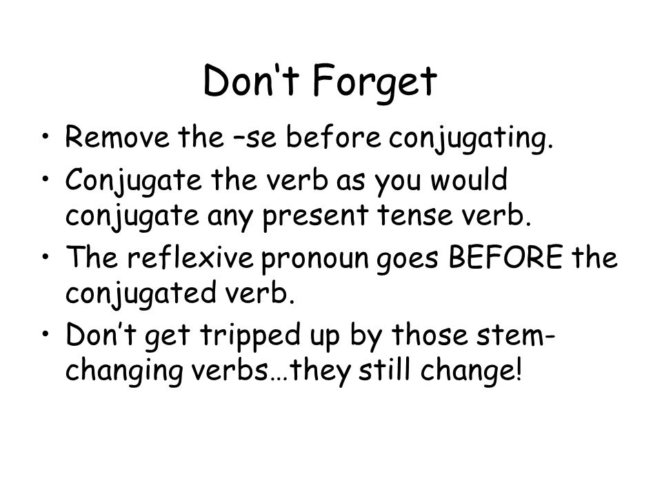 Dont Forget Remove the –se before conjugating. Conjugate the verb as you would conjugate any present tense verb. The reflexive pronoun goes BEFORE the