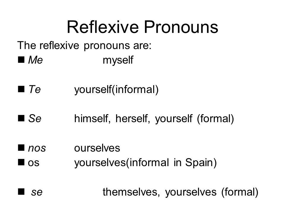 Reflexive Pronouns The reflexive pronouns are: Me myself Te yourself(informal) Se himself, herself, yourself (formal) nos ourselves osyourselves(infor