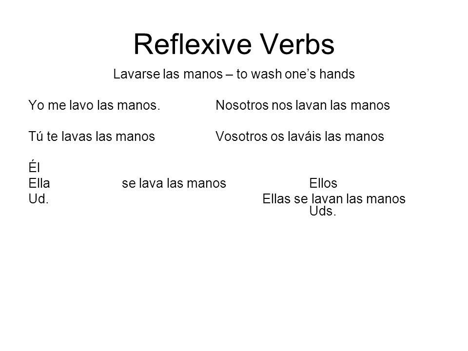 Reflexive Verbs Lavarse las manos – to wash ones hands Yo me lavo las manos.Nosotros nos lavan las manos Tú te lavas las manosVosotros os laváis las m