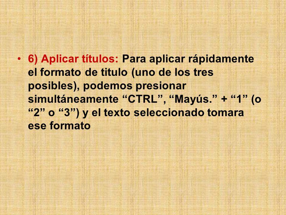 6) Aplicar títulos: Para aplicar rápidamente el formato de titulo (uno de los tres posibles), podemos presionar simultáneamente CTRL, Mayús.