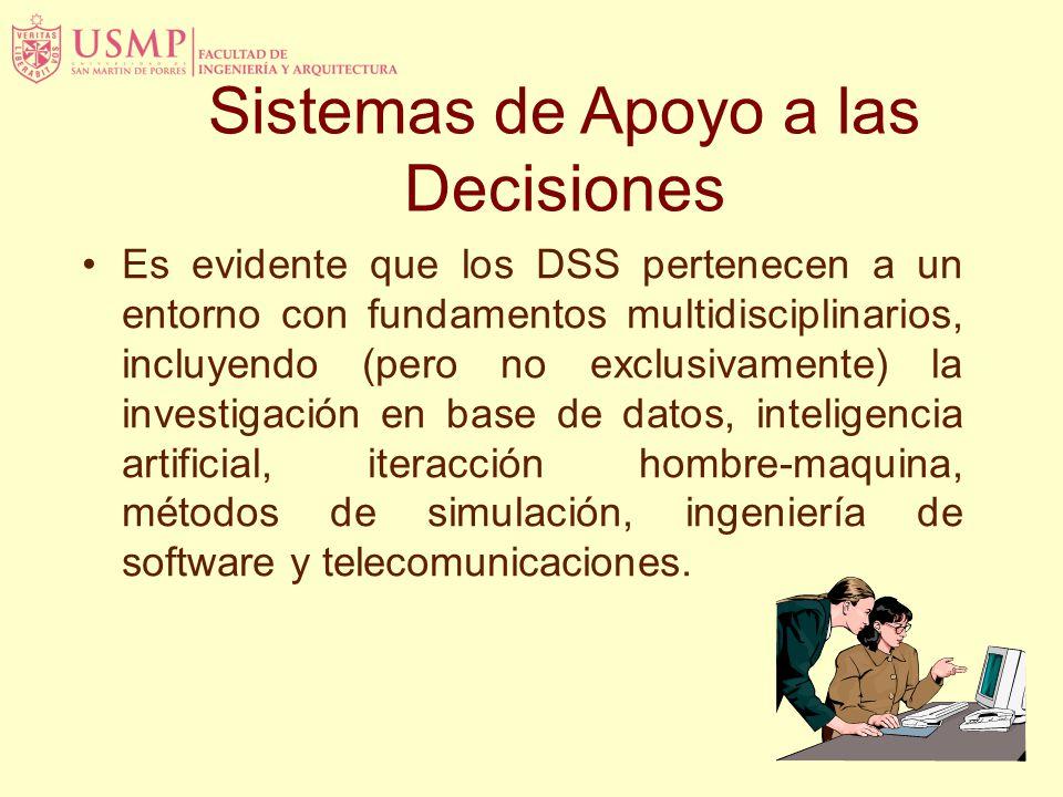 Sistemas de Apoyo a las Decisiones Es evidente que los DSS pertenecen a un entorno con fundamentos multidisciplinarios, incluyendo (pero no exclusivamente) la investigación en base de datos, inteligencia artificial, iteracción hombre-maquina, métodos de simulación, ingeniería de software y telecomunicaciones.