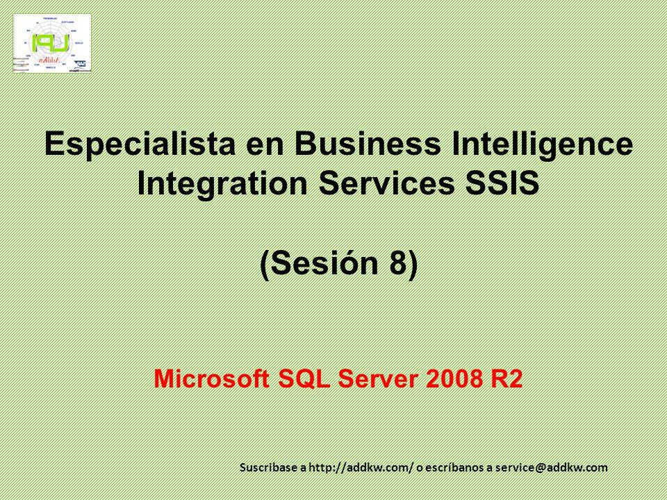 Especialista en Business Intelligence Integration Services SSIS (Sesión 8) Microsoft SQL Server 2008 R2 Suscribase a http://addkw.com/ o escríbanos a