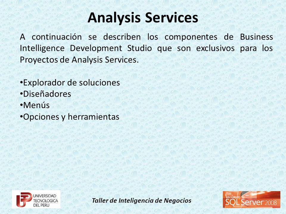 Taller de Inteligencia de Negocios A continuación se describen los componentes de Business Intelligence Development Studio que son exclusivos para los Proyectos de Analysis Services.