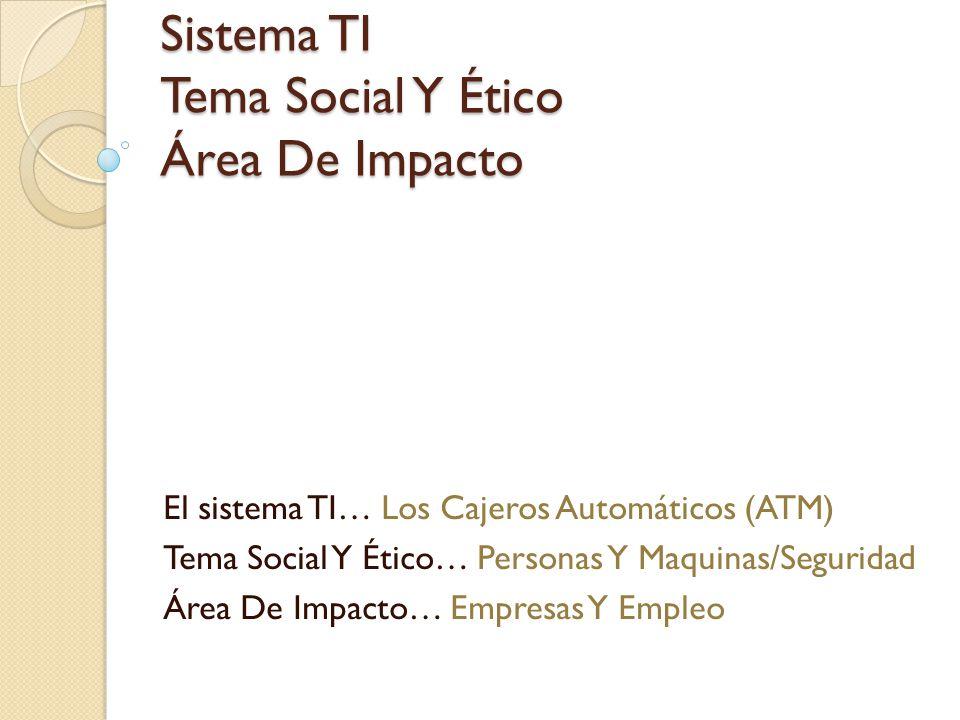 Sistema TI Tema Social Y Ético Área De Impacto El sistema TI… Los Cajeros Automáticos (ATM) Tema Social Y Ético… Personas Y Maquinas/Seguridad Área De Impacto… Empresas Y Empleo