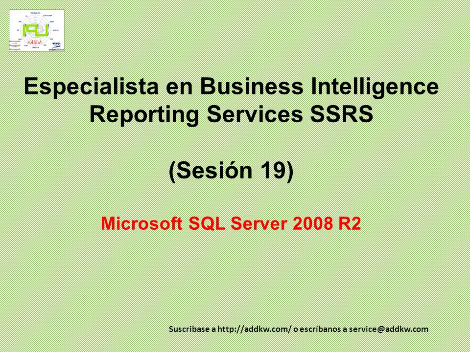Especialista en Business Intelligence Reporting Services SSRS (Sesión 19) Microsoft SQL Server 2008 R2 Suscribase a http://addkw.com/ o escríbanos a service@addkw.com
