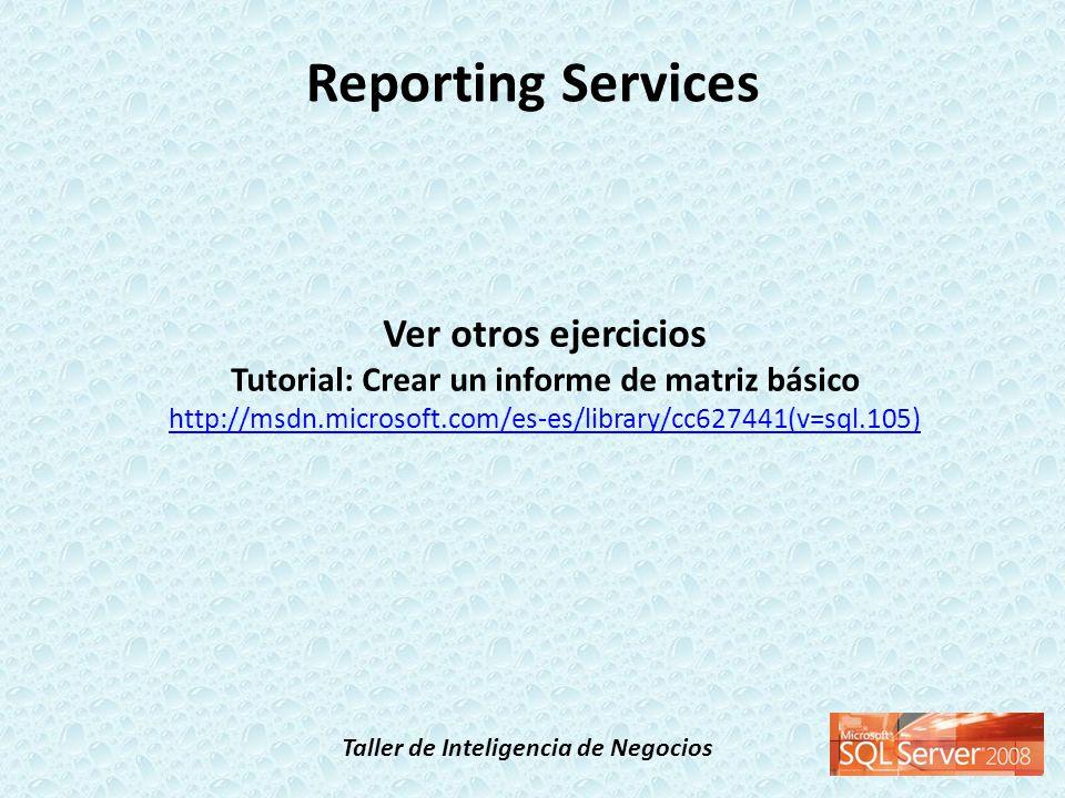 Taller de Inteligencia de Negocios Reporting Services Ver otros ejercicios Tutorial: Crear un informe de matriz básico http://msdn.microsoft.com/es-es