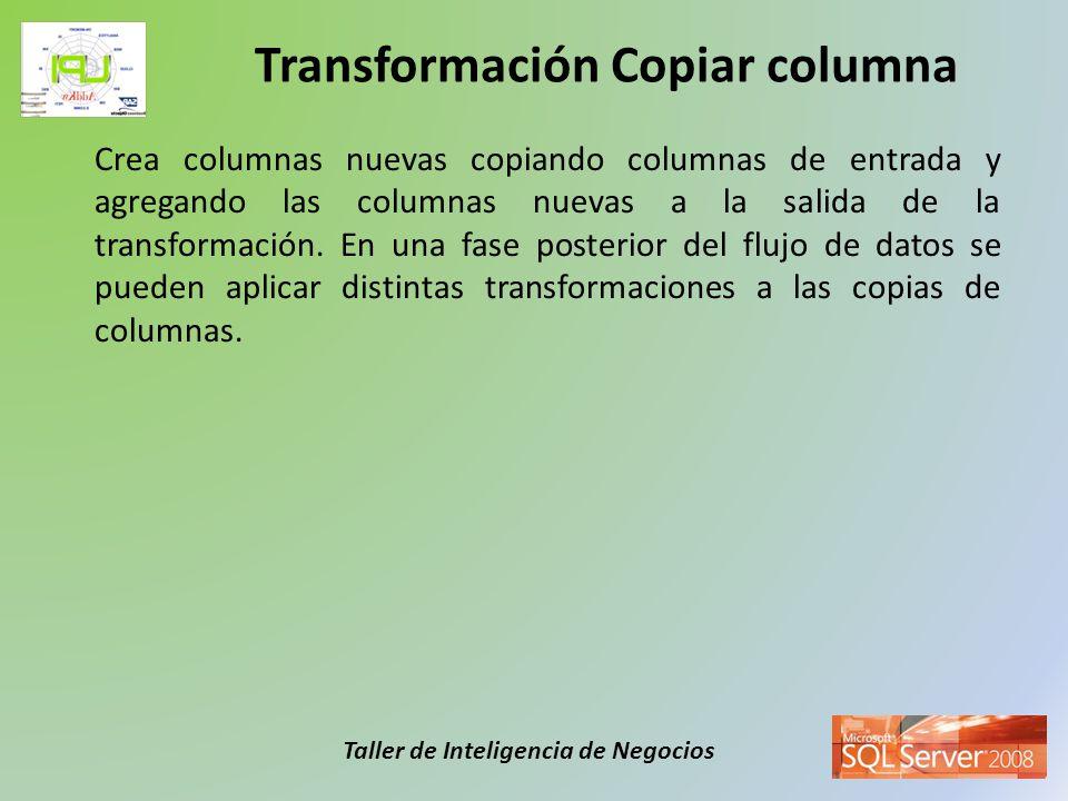 Taller de Inteligencia de Negocios Crea columnas nuevas copiando columnas de entrada y agregando las columnas nuevas a la salida de la transformación.