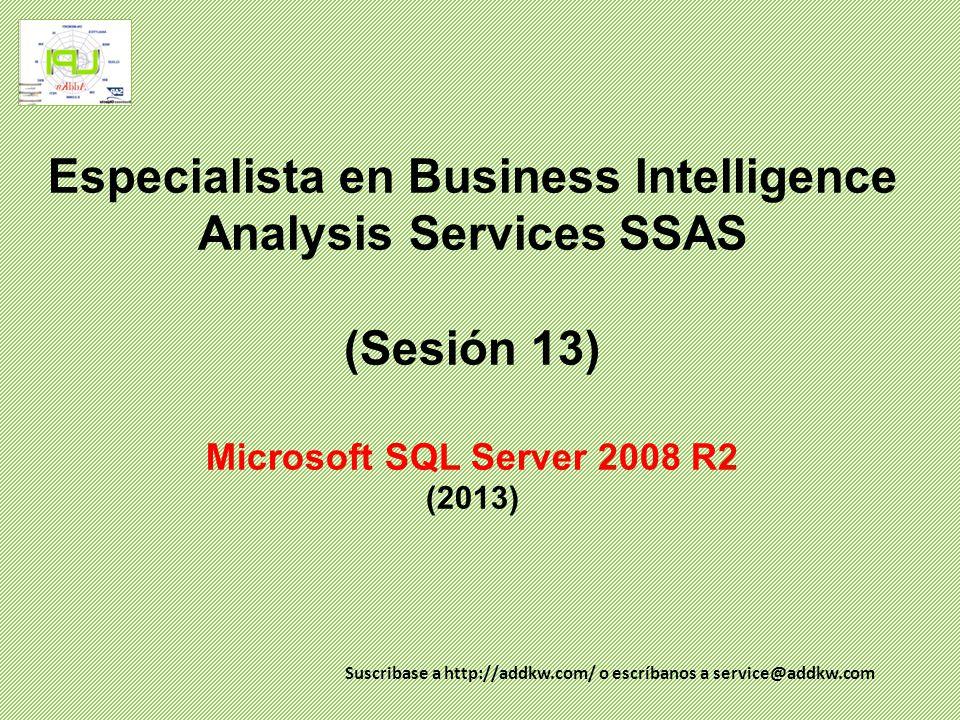 Especialista en Business Intelligence Analysis Services SSAS (Sesión 13) Microsoft SQL Server 2008 R2 (2013) Suscribase a http://addkw.com/ o escríban