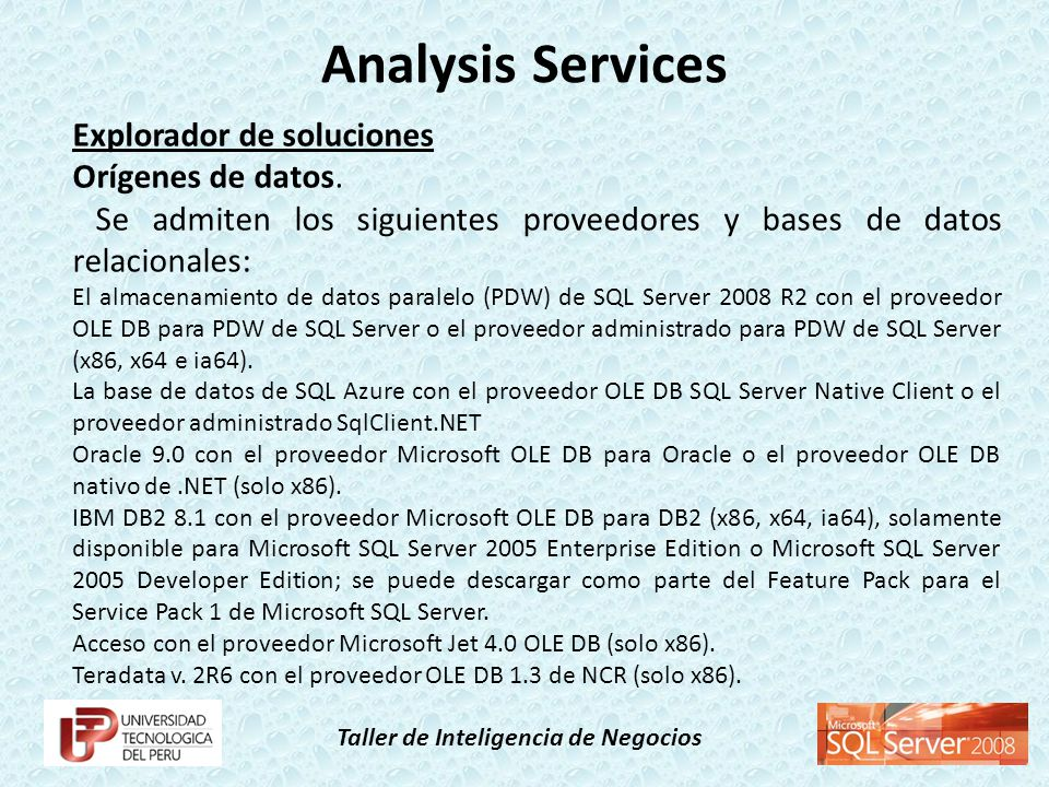 Taller de Inteligencia de Negocios Explorador de soluciones Orígenes de datos. Se admiten los siguientes proveedores y bases de datos relacionales: El