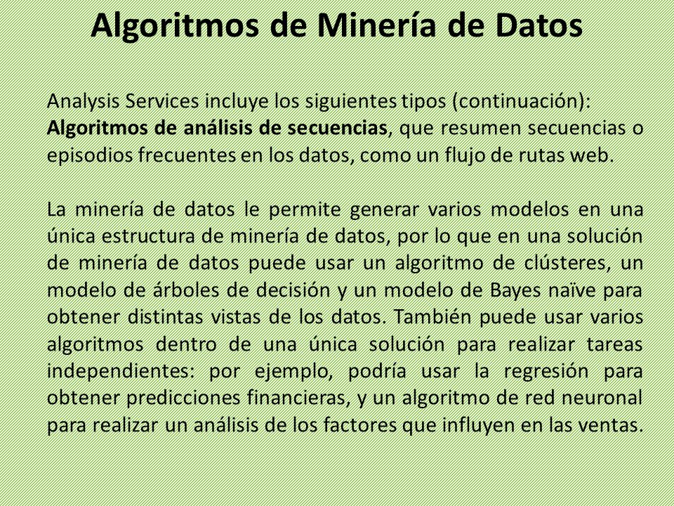 Analysis Services incluye los siguientes tipos (continuación): Algoritmos de análisis de secuencias, que resumen secuencias o episodios frecuentes en