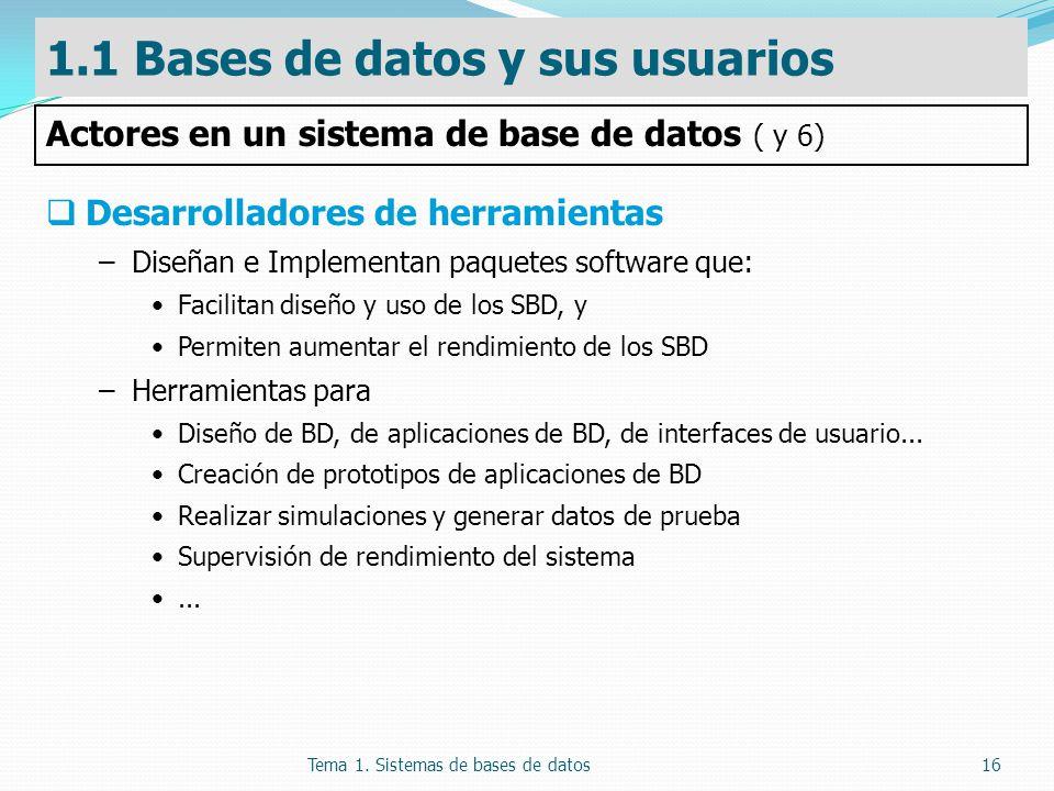 Tema 1. Sistemas de bases de datos16 Desarrolladores de herramientas –Diseñan e Implementan paquetes software que: Facilitan diseño y uso de los SBD,