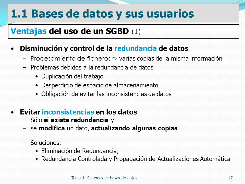 Tema 1. Sistemas de bases de datos17 Disminución y control de la redundancia de datos –Procesamiento de ficheros varias copias de la misma información