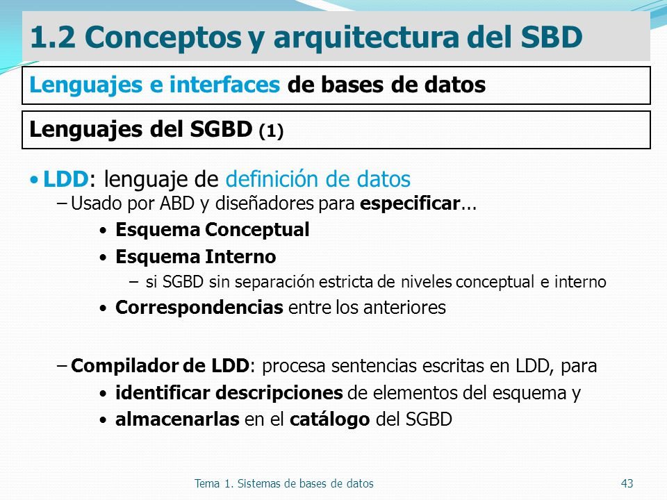 Tema 1. Sistemas de bases de datos43 LDD: lenguaje de definición de datos –Usado por ABD y diseñadores para especificar... Esquema Conceptual Esquema