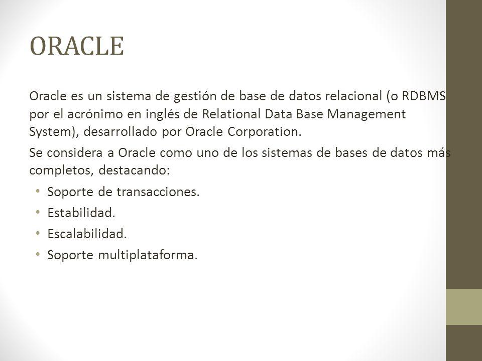 ORACLE Oracle es un sistema de gestión de base de datos relacional (o RDBMS por el acrónimo en inglés de Relational Data Base Management System), desarrollado por Oracle Corporation.