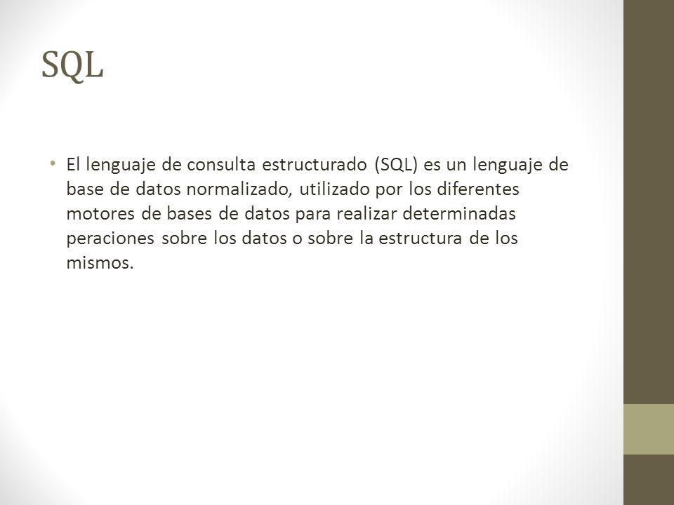 SQL El lenguaje de consulta estructurado (SQL) es un lenguaje de base de datos normalizado, utilizado por los diferentes motores de bases de datos para realizar determinadas peraciones sobre los datos o sobre la estructura de los mismos.