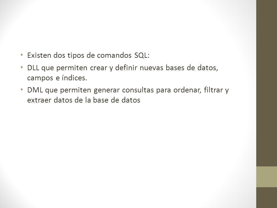 Existen dos tipos de comandos SQL: DLL que permiten crear y definir nuevas bases de datos, campos e índices.