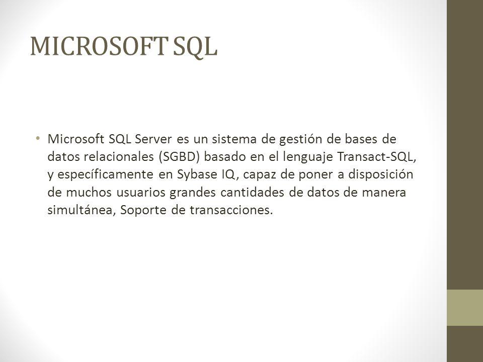 MICROSOFT SQL Microsoft SQL Server es un sistema de gestión de bases de datos relacionales (SGBD) basado en el lenguaje Transact-SQL, y específicamente en Sybase IQ, capaz de poner a disposición de muchos usuarios grandes cantidades de datos de manera simultánea, Soporte de transacciones.