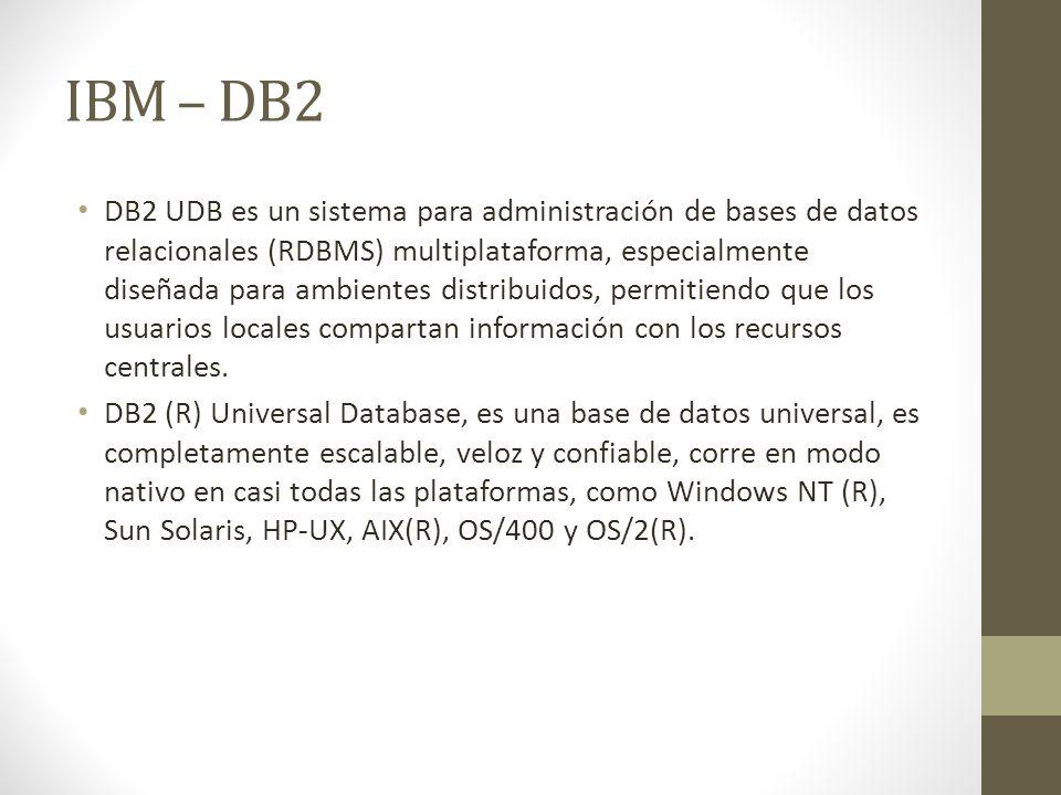IBM – DB2 DB2 UDB es un sistema para administración de bases de datos relacionales (RDBMS) multiplataforma, especialmente diseñada para ambientes distribuidos, permitiendo que los usuarios locales compartan información con los recursos centrales.