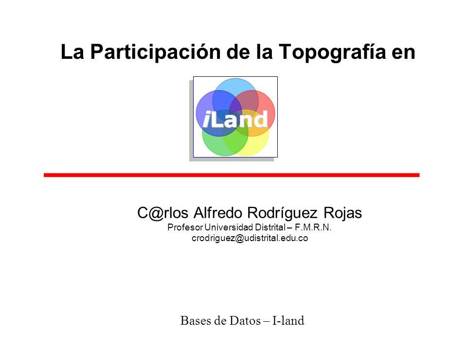 La Participación de la Topografía en Bases de Datos – I-land C@rlos Alfredo Rodríguez Rojas Profesor Universidad Distrital – F.M.R.N. crodriguez@udist