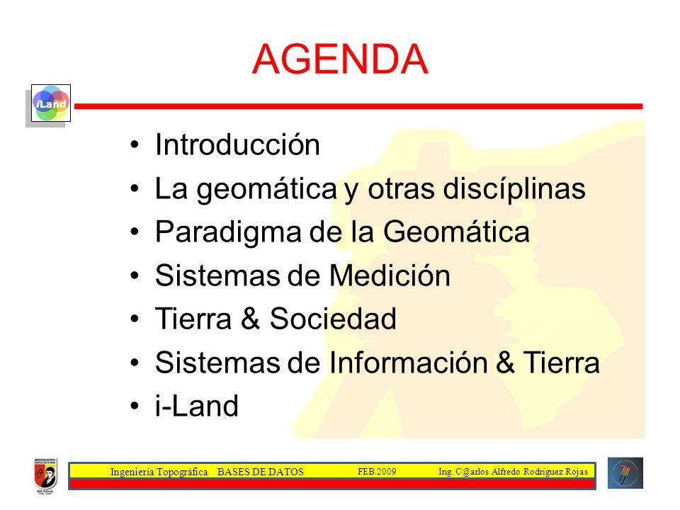 Ingeniería Topográfica BASES DE DATOS Ing. C@arlos Alfredo Rodríguez RojasFEB.2009 AGENDA Introducción La geomática y otras discíplinas Paradigma de l