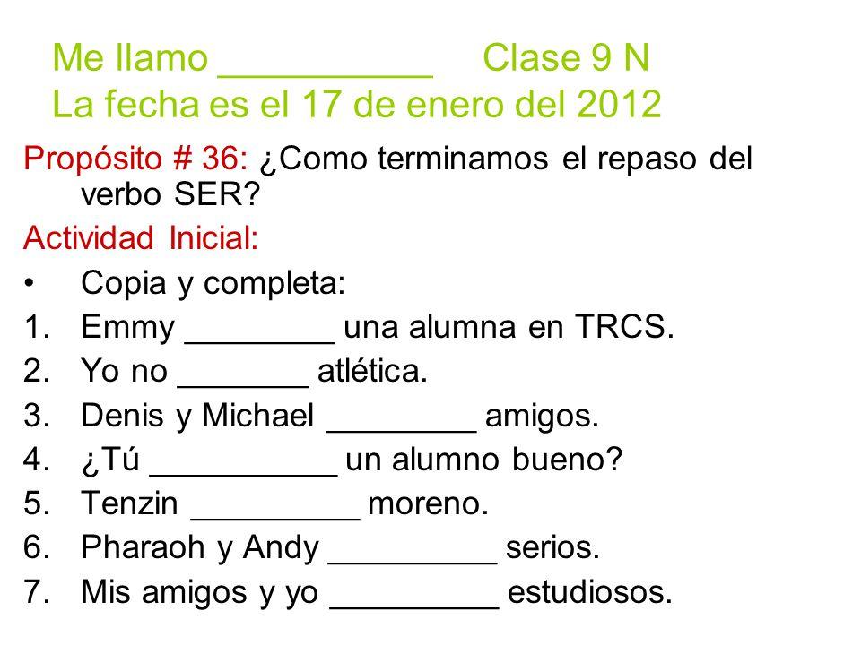 Me llamo __________ Clase 9 N La fecha es el 17 de enero del 2012 Propósito # 36: ¿Como terminamos el repaso del verbo SER.
