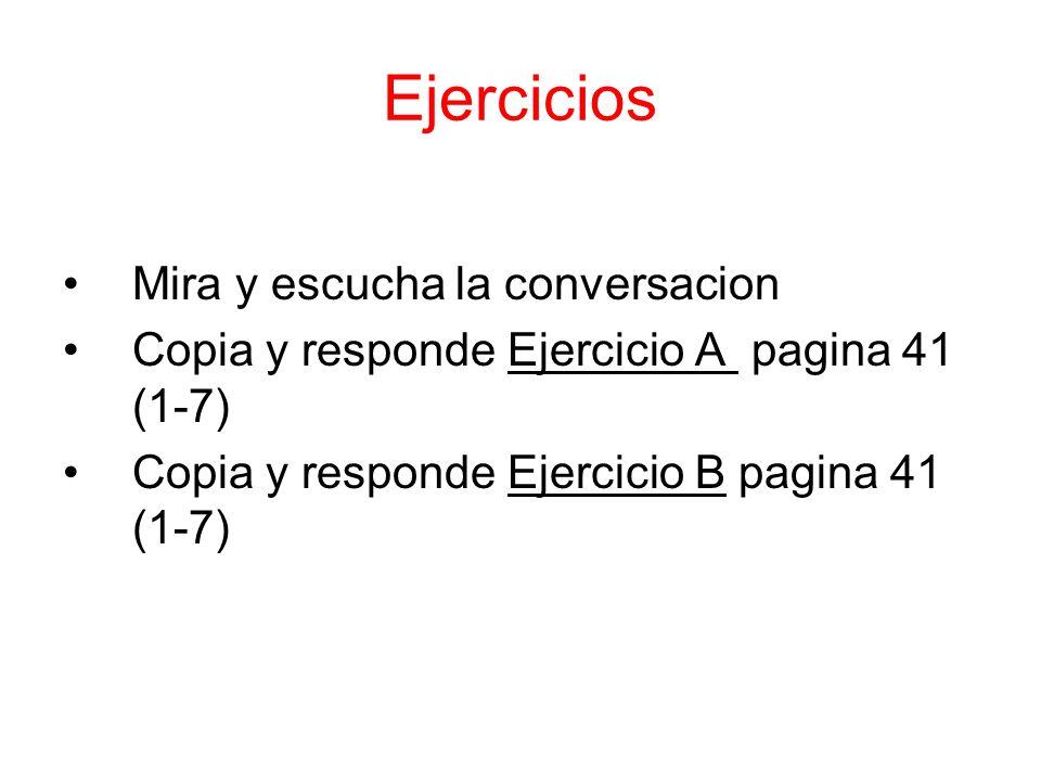 Ejercicios Mira y escucha la conversacion Copia y responde Ejercicio A pagina 41 (1-7) Copia y responde Ejercicio B pagina 41 (1-7)